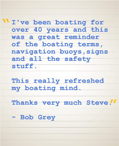 """I've been boating for over 40 years and this was a great reminder of the boating terms, navigation buoys, signs and all the saftey stuff. This really refreshed my boating mind. Thanks very much Steve."" - Bob Grey"