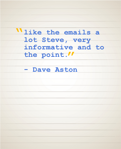 """Like the emails a lot Steve, very informative and to the point."" - Dave Aston"