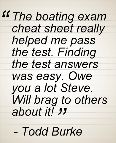 The boating exam cheat sheet really helped me pass the test. Finding the test answers was easy. Owe you a lot Steve. Will brag to others about it!