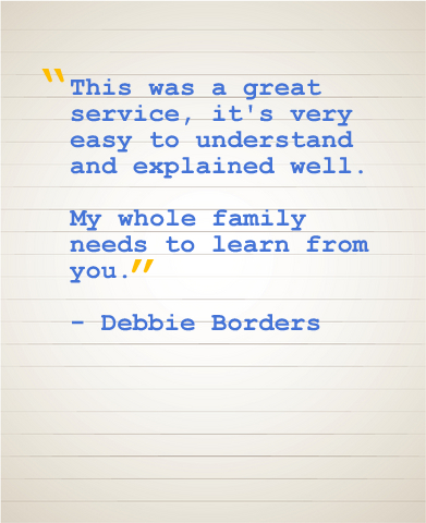"""This was a great service, it's very easy to understand and explained well. My whole family needs to learn from you."" - Debbie Borders"